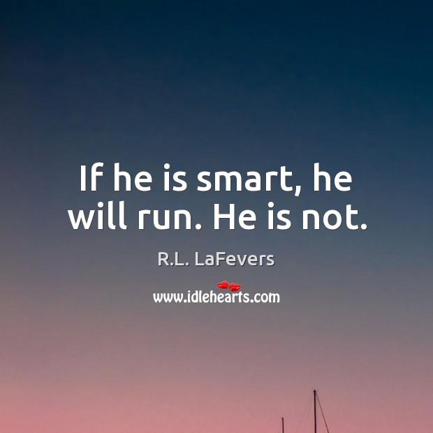 If he is smart, he will run. He is not. R.L. LaFevers Picture Quote