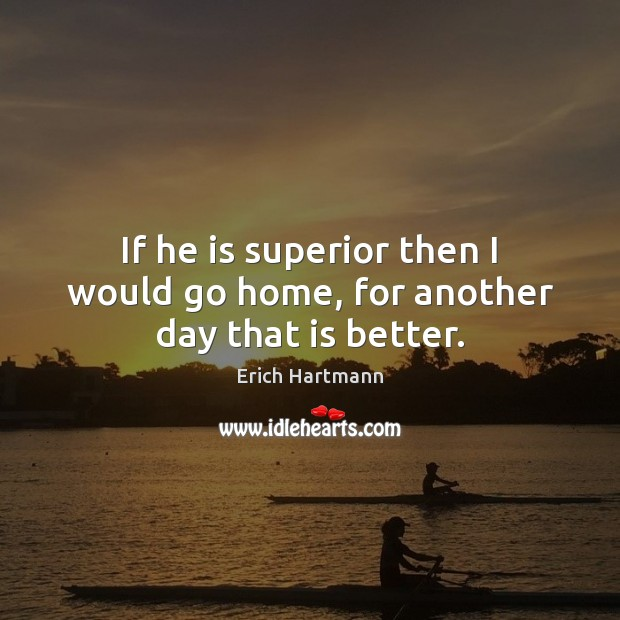 If he is superior then I would go home, for another day that is better. Image