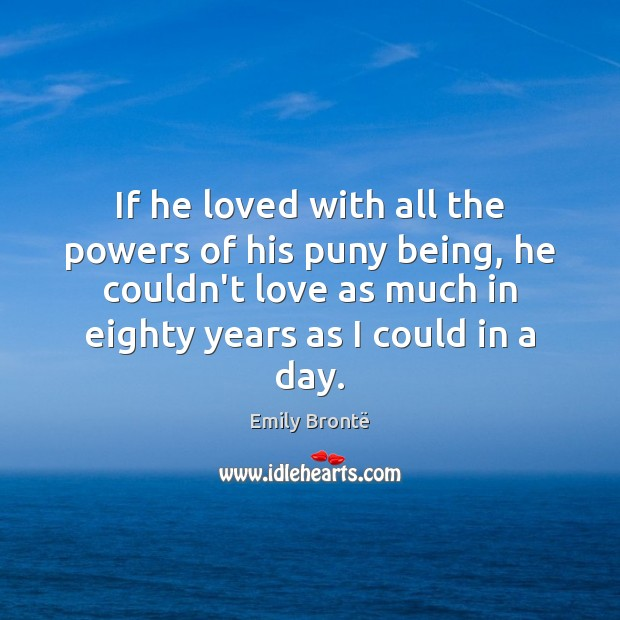 If he loved with all the powers of his puny being, he Emily Brontë Picture Quote