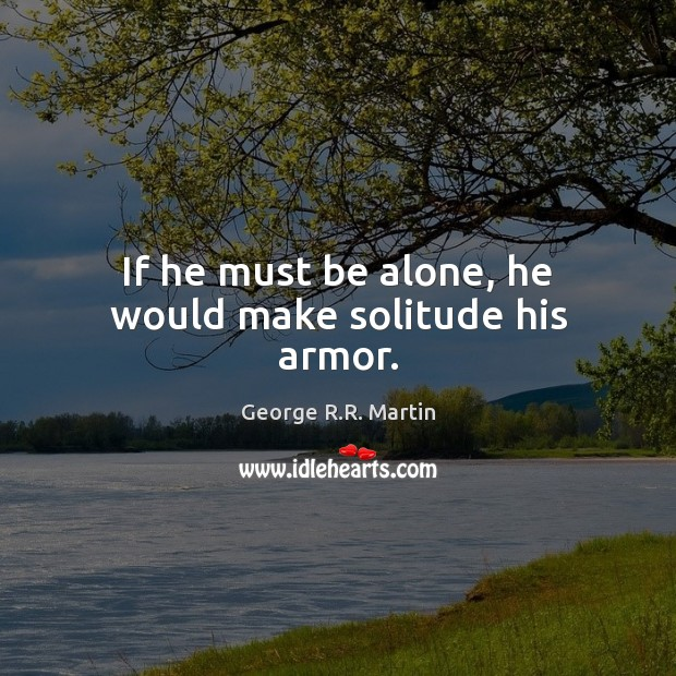 If he must be alone, he would make solitude his armor. George R.R. Martin Picture Quote