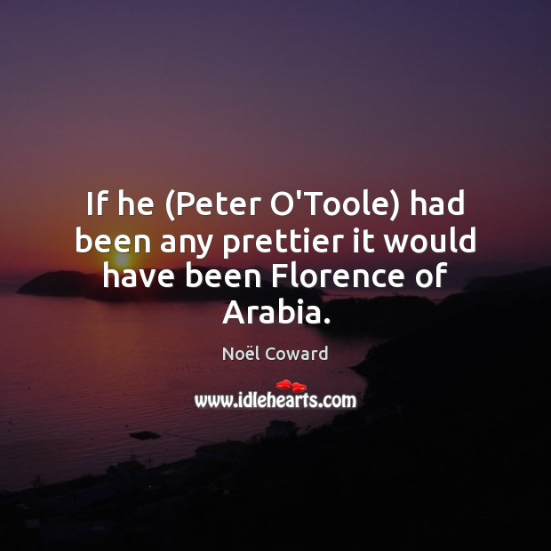 If he (Peter O'Toole) had been any prettier it would have been Florence of Arabia. Image