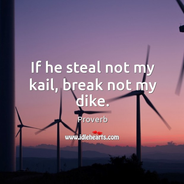 If he steal not my kail, break not my dike. Image