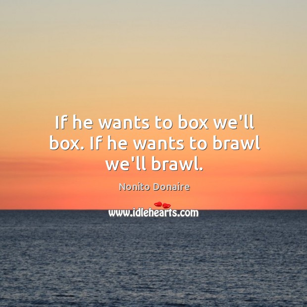 If he wants to box we'll box. If he wants to brawl we'll brawl. Nonito Donaire Picture Quote