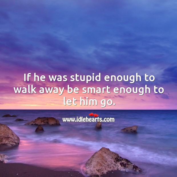 If he was stupid enough to walk away be smart enough to let him go. Image