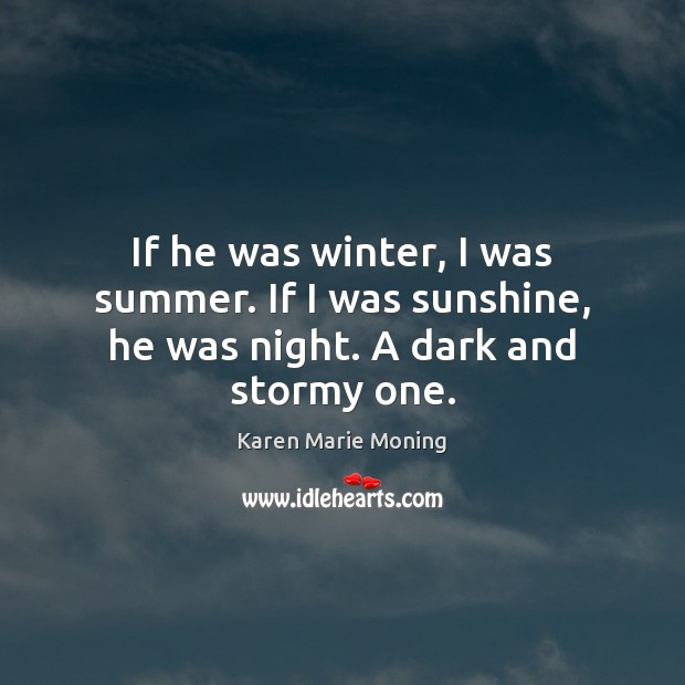 If he was winter, I was summer. If I was sunshine, he was night. A dark and stormy one. Karen Marie Moning Picture Quote