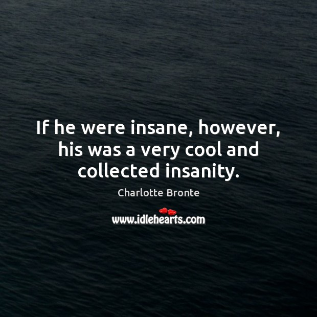 Image, If he were insane, however, his was a very cool and collected insanity.