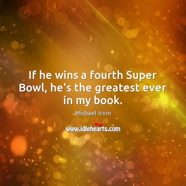 If he wins a fourth Super Bowl, he's the greatest ever in my book. Image