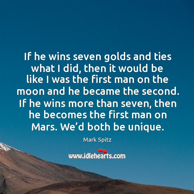 If he wins more than seven, then he becomes the first man on mars. We'd both be unique. Image