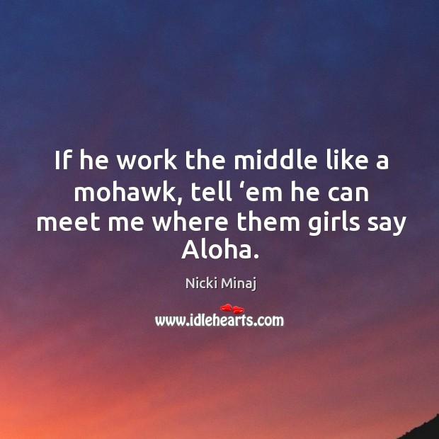 Image, If he work the middle like a mohawk, tell 'em he can meet me where them girls say aloha.