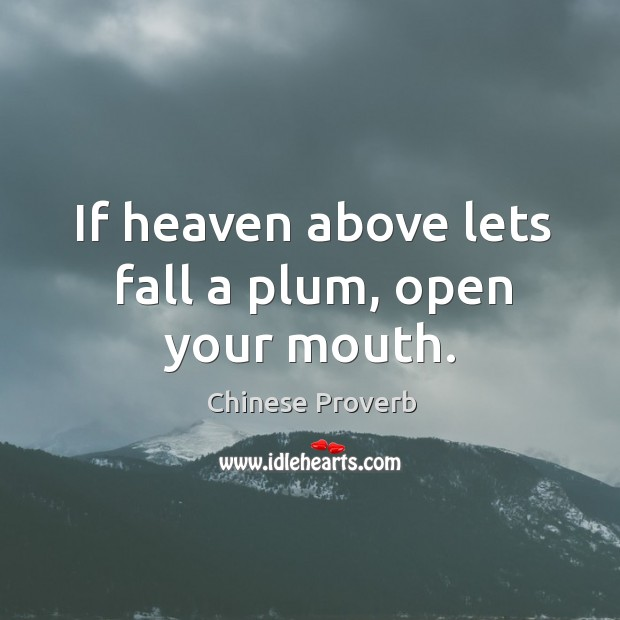 Image, If heaven above lets fall a plum, open your mouth.