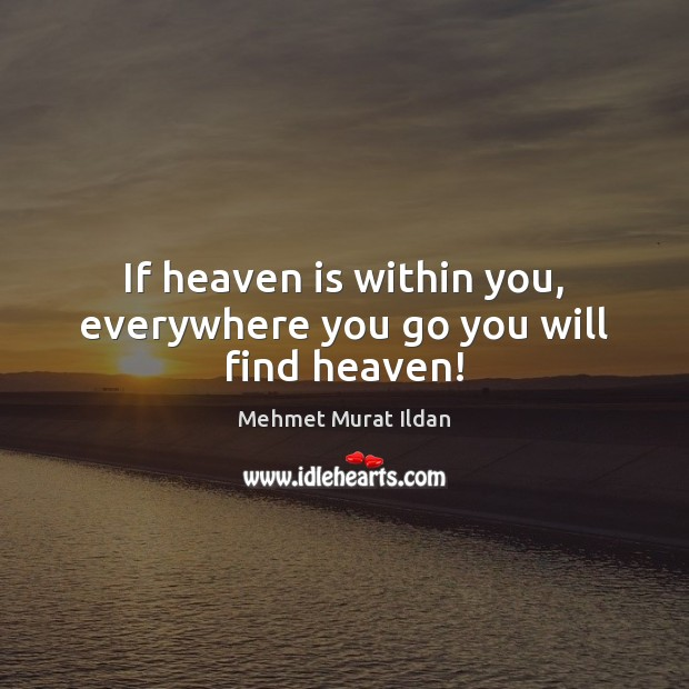 Image, If heaven is within you, everywhere you go you will find heaven!