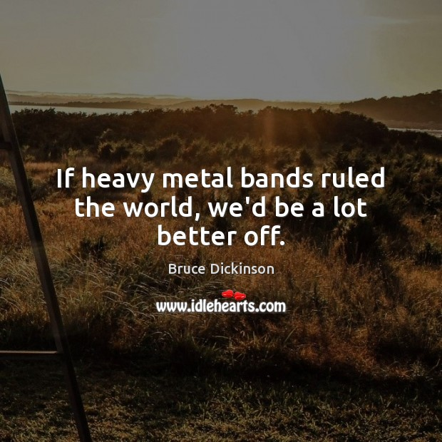 If heavy metal bands ruled the world, we'd be a lot better off. Bruce Dickinson Picture Quote