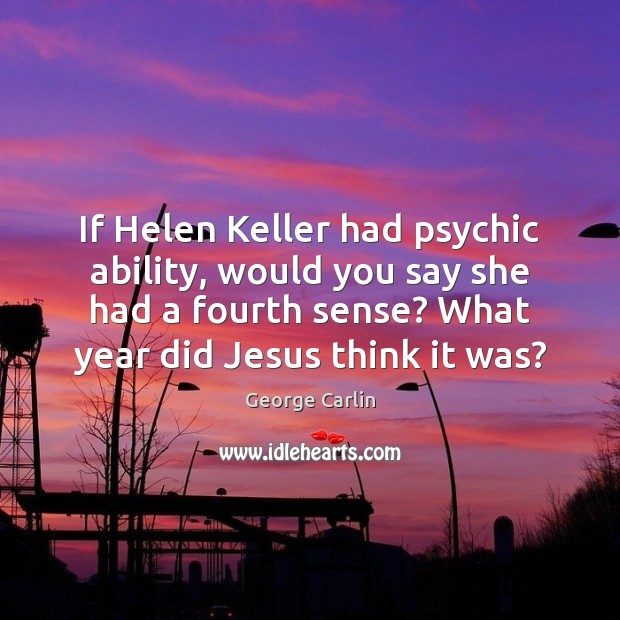 If Helen Keller had psychic ability, would you say she had a George Carlin Picture Quote