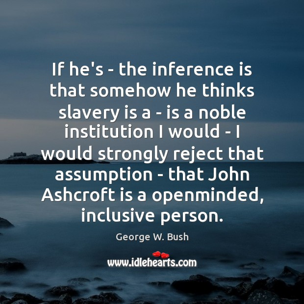 If he's – the inference is that somehow he thinks slavery is George W. Bush Picture Quote