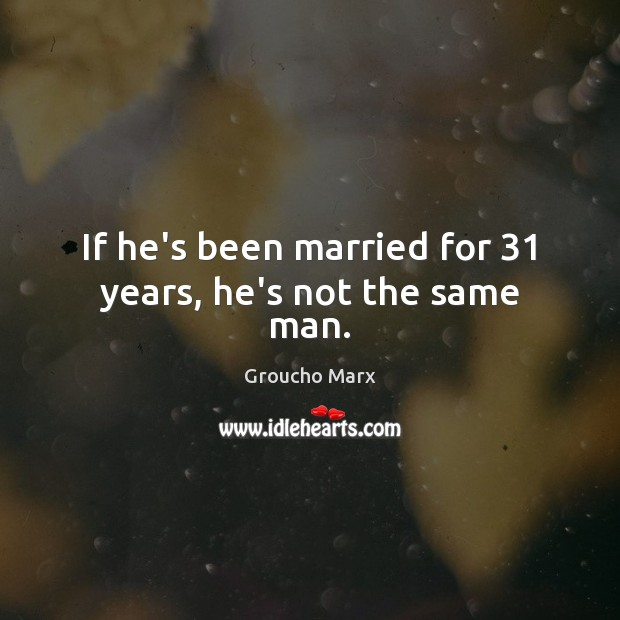 If he's been married for 31 years, he's not the same man. Groucho Marx Picture Quote