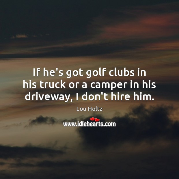 If he's got golf clubs in his truck or a camper in his driveway, I don't hire him. Lou Holtz Picture Quote