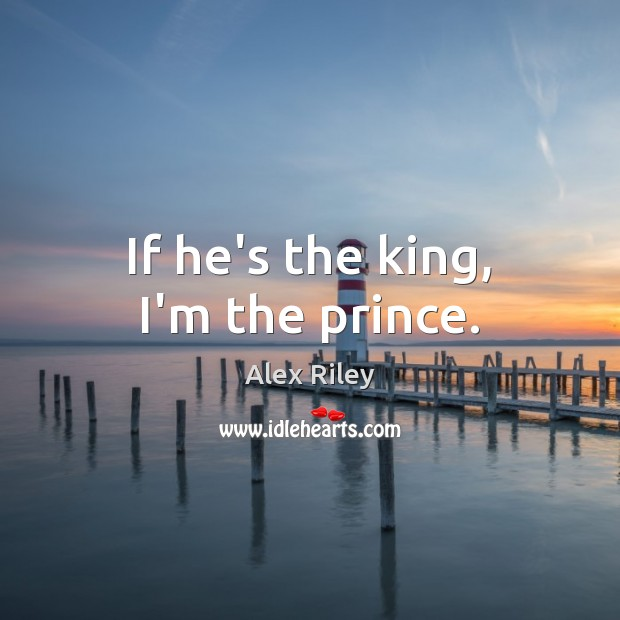 Image, If he's the king, I'm the prince.