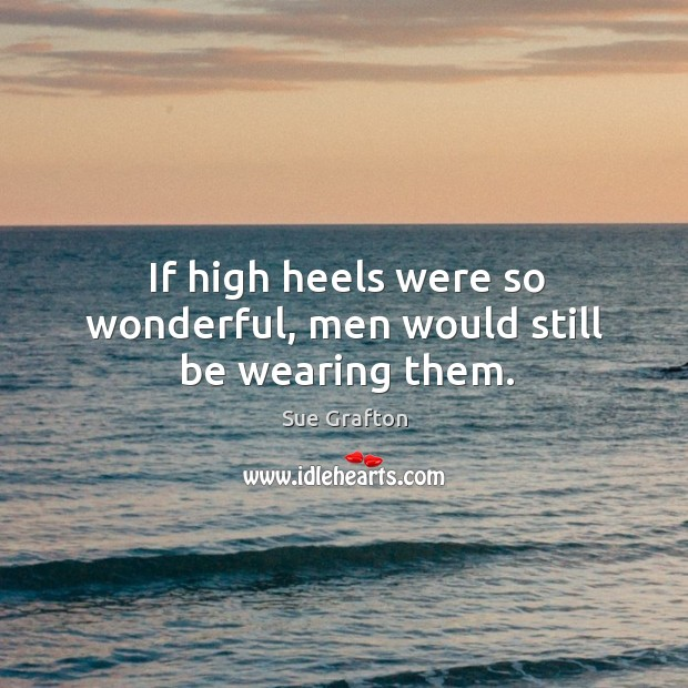 If high heels were so wonderful, men would still be wearing them. Image