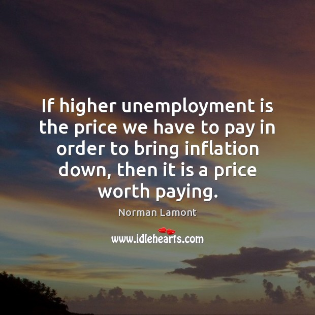 If higher unemployment is the price we have to pay in order Unemployment Quotes Image
