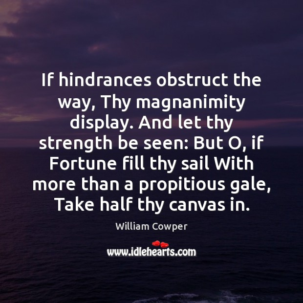 If hindrances obstruct the way, Thy magnanimity display. And let thy strength Image