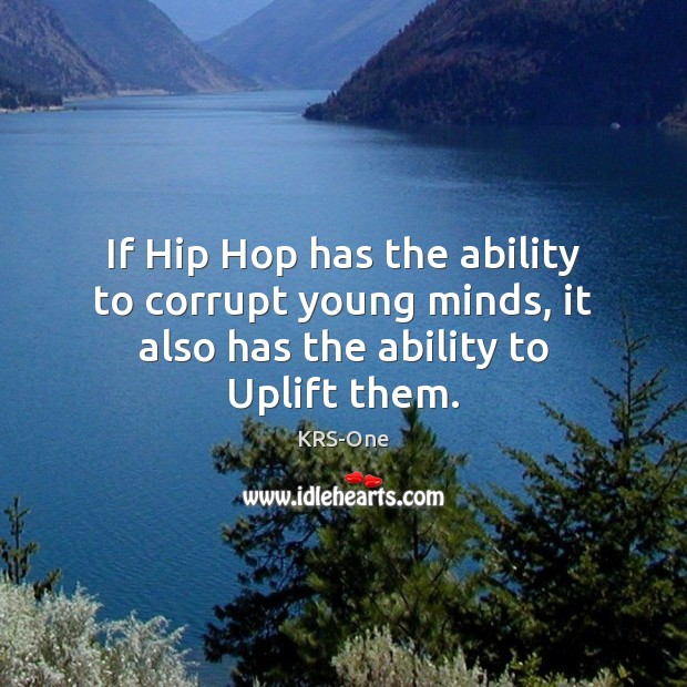If Hip Hop has the ability to corrupt young minds, it also has the ability to Uplift them. KRS-One Picture Quote