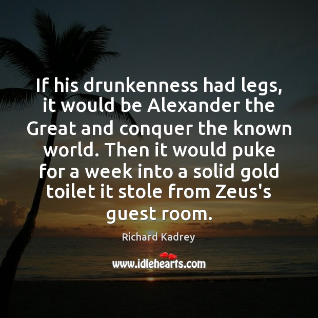 Image, If his drunkenness had legs, it would be Alexander the Great and