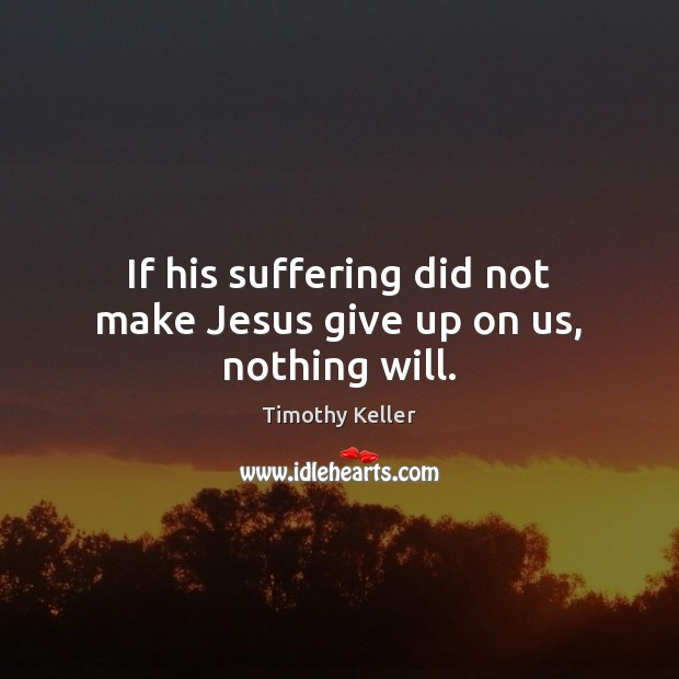 If his suffering did not make Jesus give up on us, nothing will. Image