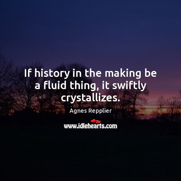 If history in the making be a fluid thing, it swiftly crystallizes. Agnes Repplier Picture Quote