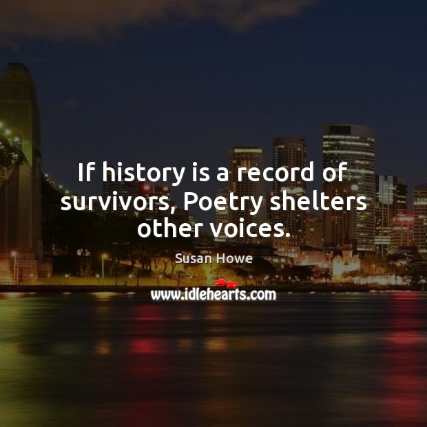 If history is a record of survivors, Poetry shelters other voices. History Quotes Image