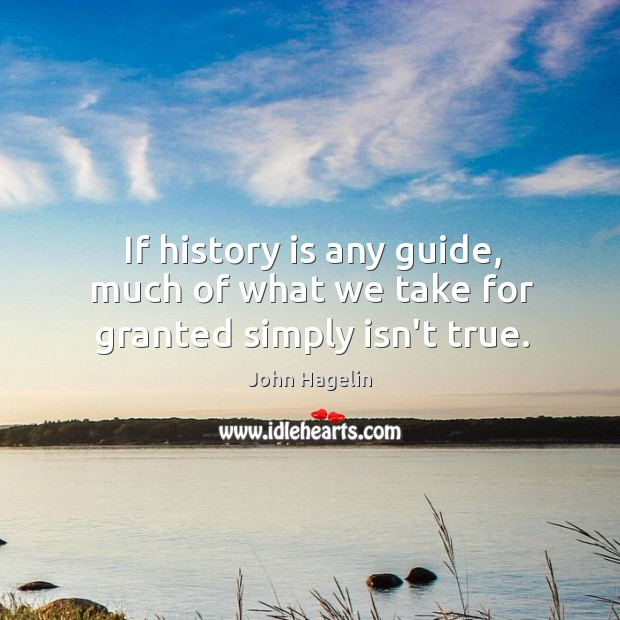If history is any guide, much of what we take for granted simply isn't true. Image
