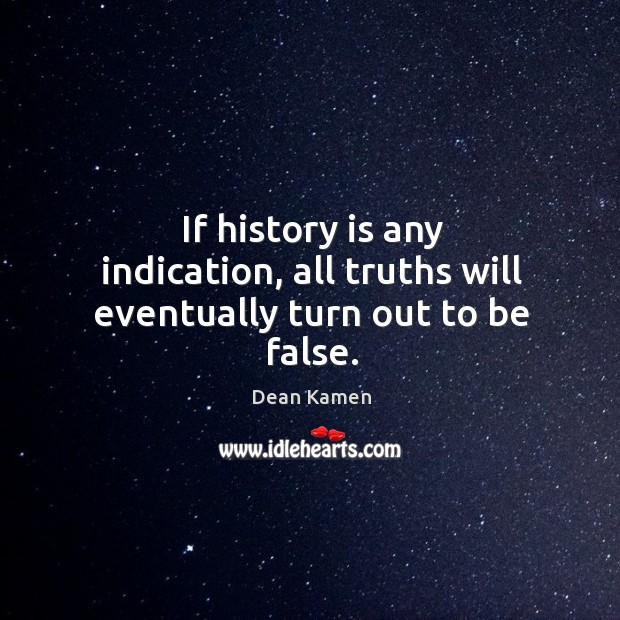 If history is any indication, all truths will eventually turn out to be false. Image