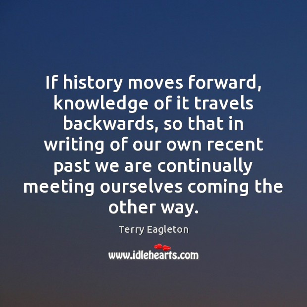 If history moves forward, knowledge of it travels backwards, so that in Image