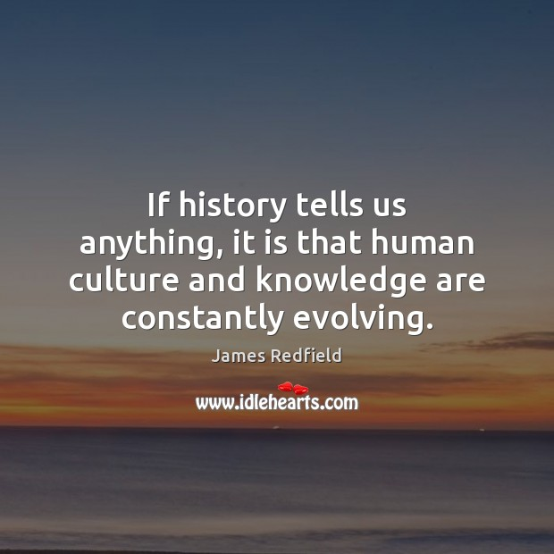If history tells us anything, it is that human culture and knowledge James Redfield Picture Quote