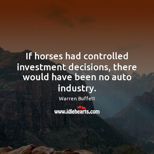 Image, If horses had controlled investment decisions, there would have been no auto industry.