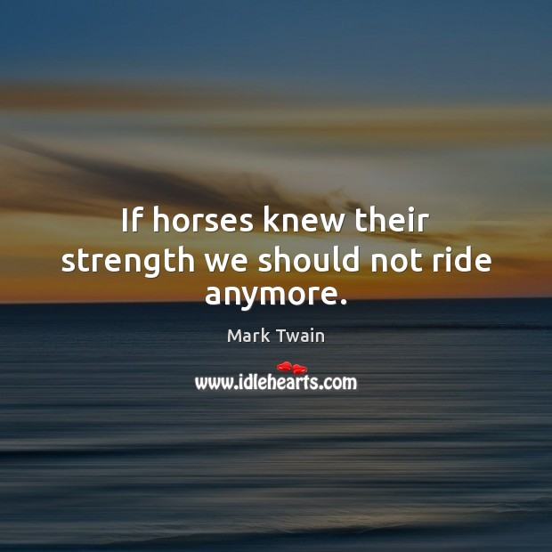 If horses knew their strength we should not ride anymore. Image