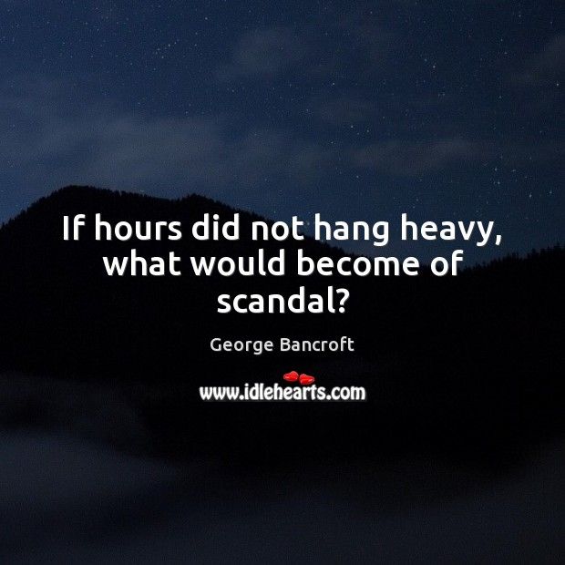 If hours did not hang heavy, what would become of scandal? Image