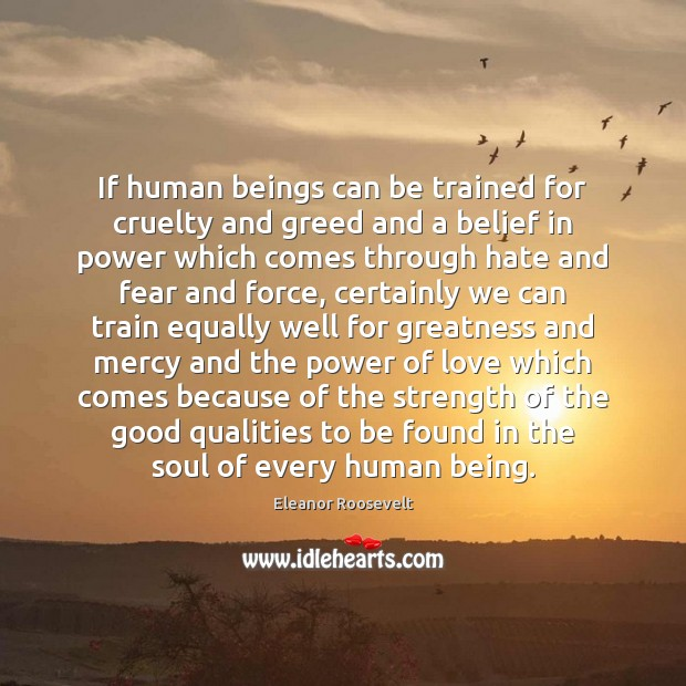 If human beings can be trained for cruelty and greed and a Eleanor Roosevelt Picture Quote