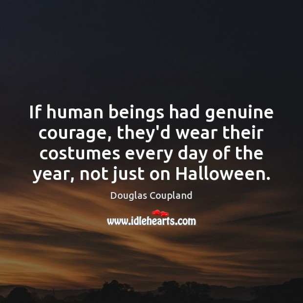 If human beings had genuine courage, they'd wear their costumes every day Halloween Quotes Image