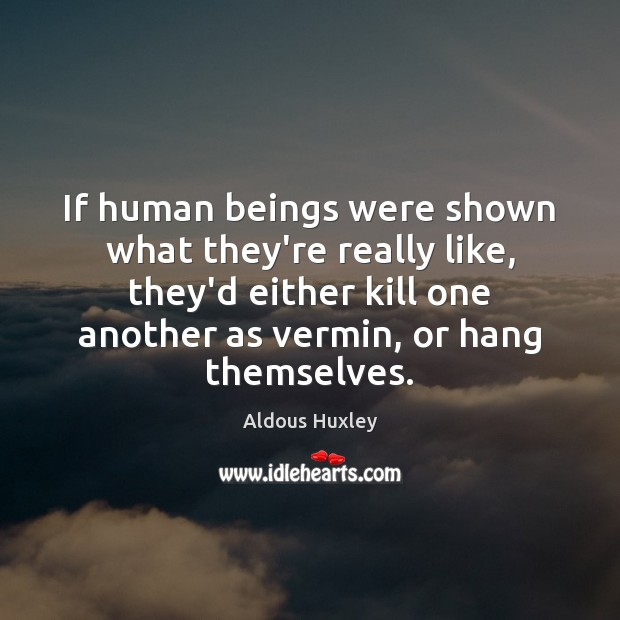 Image about If human beings were shown what they're really like, they'd either kill