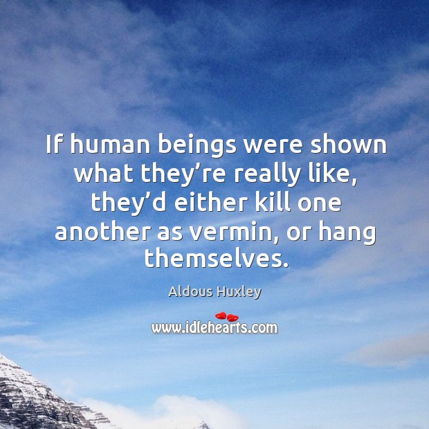 Image, If human beings were shown what they're really like, they'd either kill one another as vermin