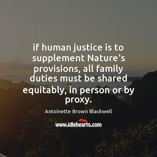 If human justice is to supplement Nature's provisions, all family duties must Justice Quotes Image