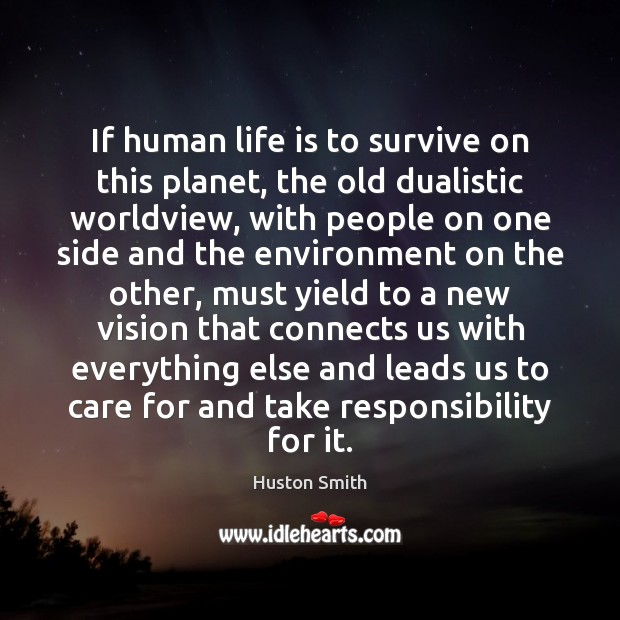 If human life is to survive on this planet, the old dualistic Image