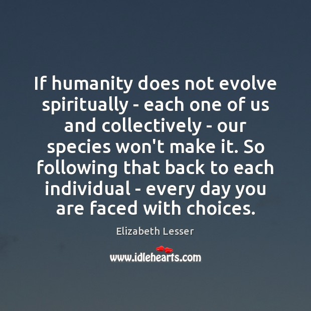 If humanity does not evolve spiritually – each one of us and Elizabeth Lesser Picture Quote