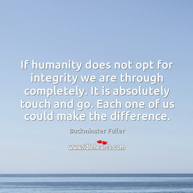 If humanity does not opt for integrity we are through completely. It is absolutely touch and go. Buckminster Fuller Picture Quote