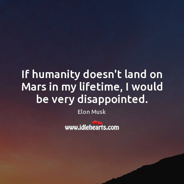 If humanity doesn't land on Mars in my lifetime, I would be very disappointed. Elon Musk Picture Quote