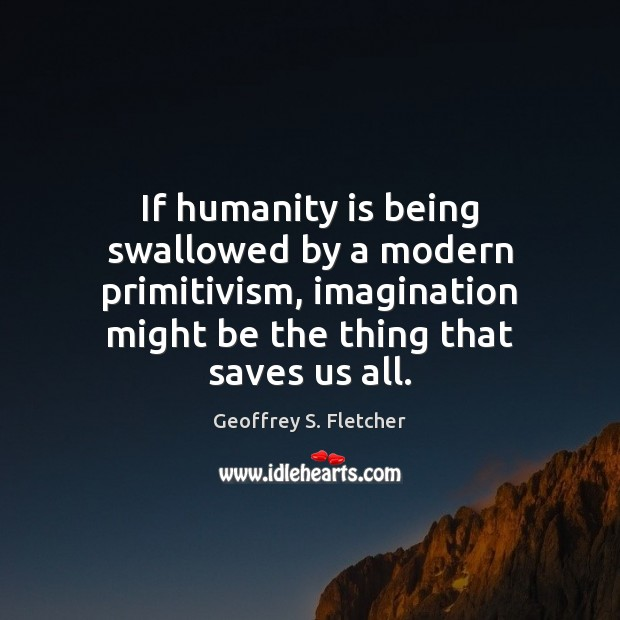 If humanity is being swallowed by a modern primitivism, imagination might be Geoffrey S. Fletcher Picture Quote
