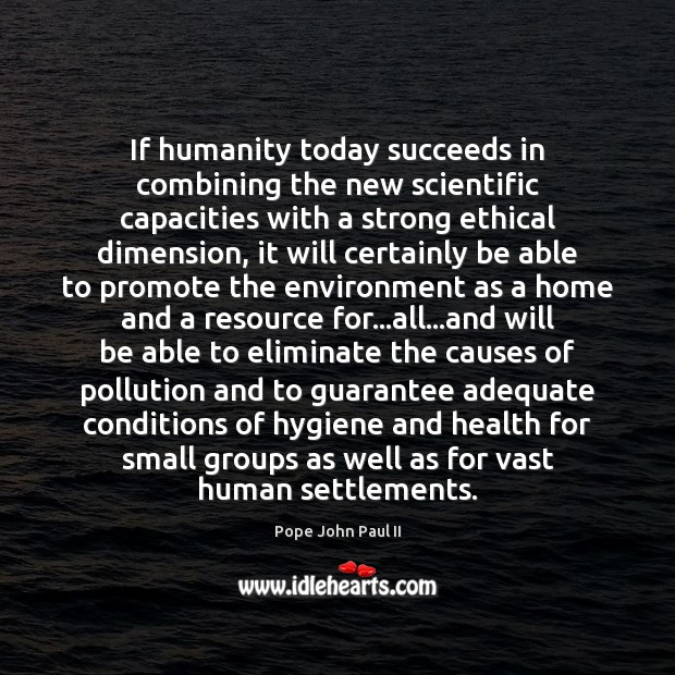 If humanity today succeeds in combining the new scientific capacities with a Image