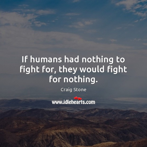 If humans had nothing to fight for, they would fight for nothing. Image
