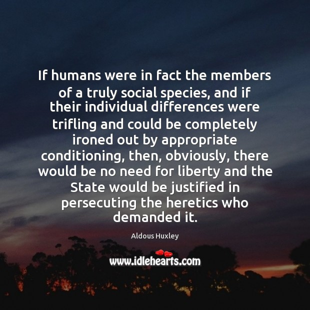 If humans were in fact the members of a truly social species, Aldous Huxley Picture Quote