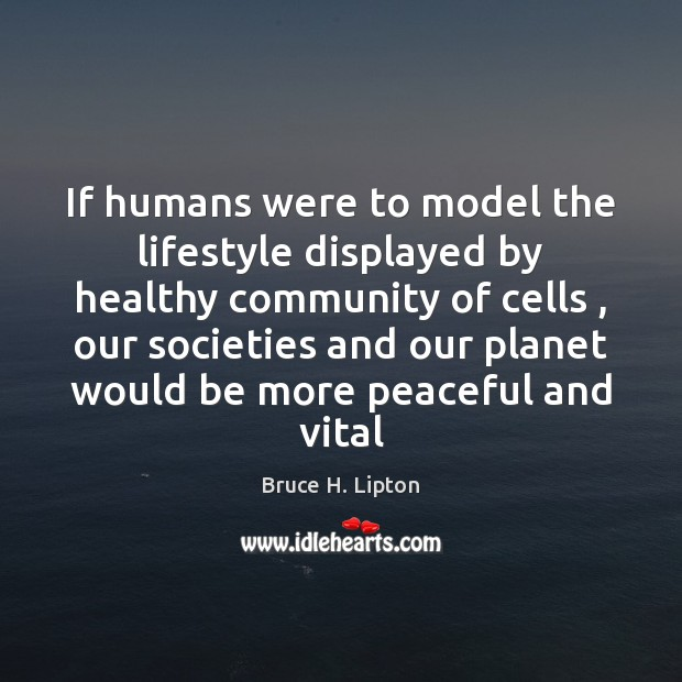 If humans were to model the lifestyle displayed by healthy community of Bruce H. Lipton Picture Quote